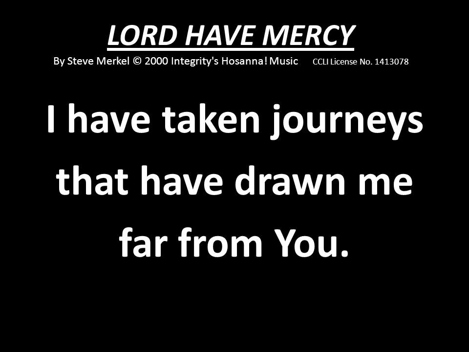 I have taken journeys that have drawn me far from You.