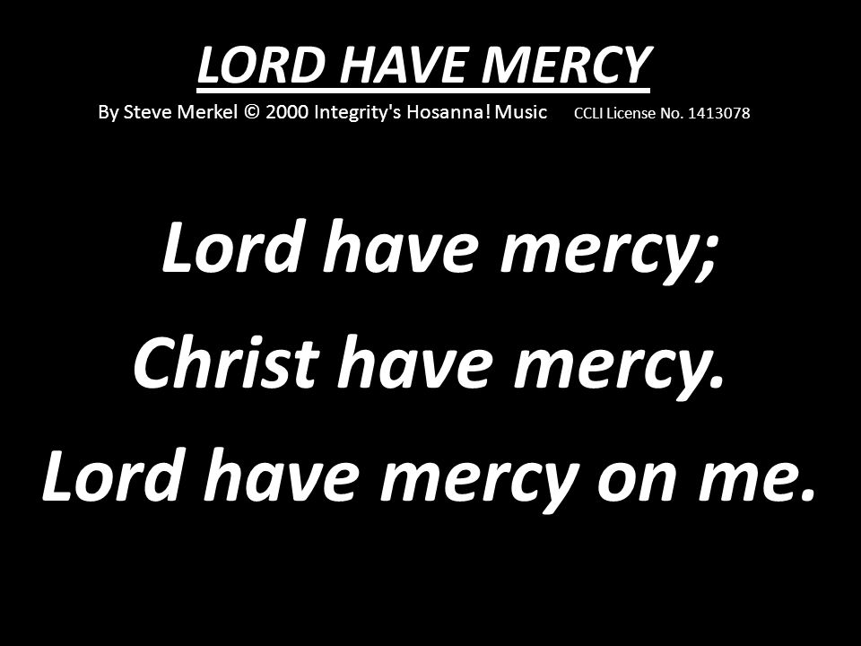 Lord have mercy; Christ have mercy. Lord have mercy on me.