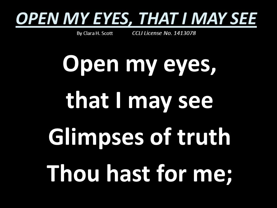 Open my eyes, that I may see Glimpses of truth Thou hast for me;