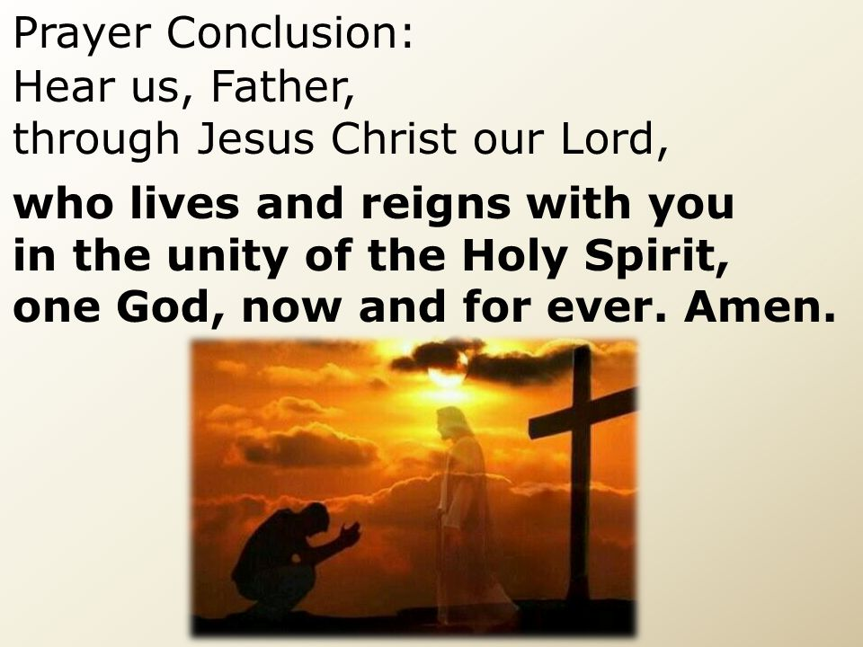 Prayer Conclusion: Hear us, Father, through Jesus Christ our Lord, who lives and reigns with you.