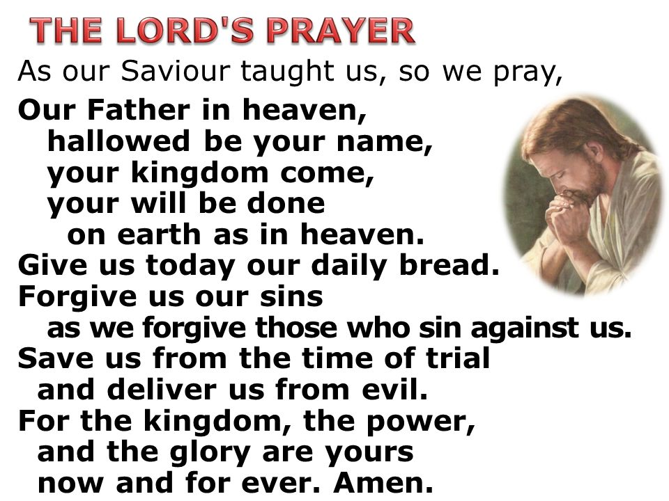 THE LORD S PRAYER As our Saviour taught us, so we pray,