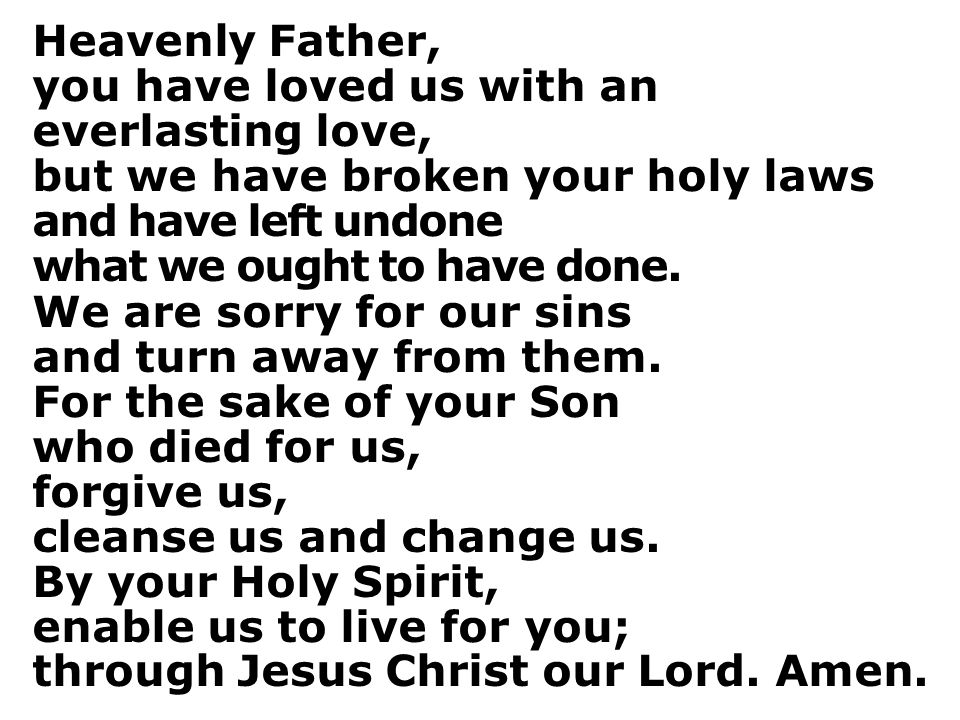 Heavenly Father, you have loved us with an everlasting love, but we have broken your holy laws. and have left undone.