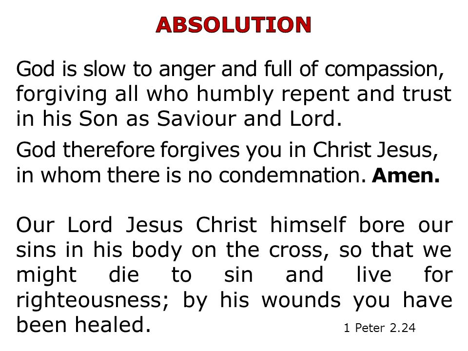 ABSOLUTION God is slow to anger and full of compassion, forgiving all who humbly repent and trust in his Son as Saviour and Lord.