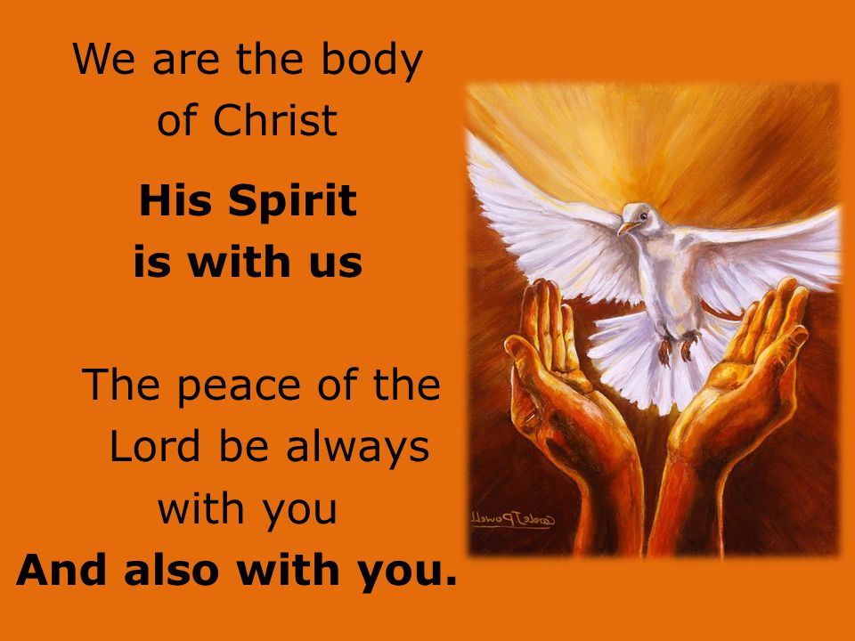 15/04/2017 We are the body of Christ His Spirit is with us The peace of the Lord be always with you And also with you.
