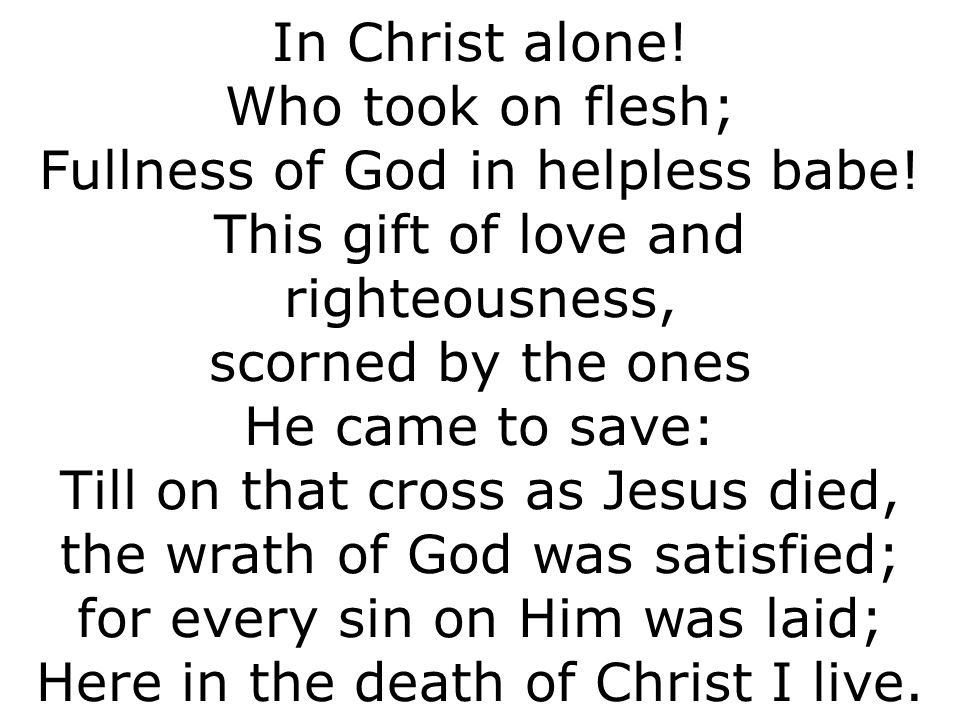 In Christ alone. Who took on flesh; Fullness of God in helpless babe