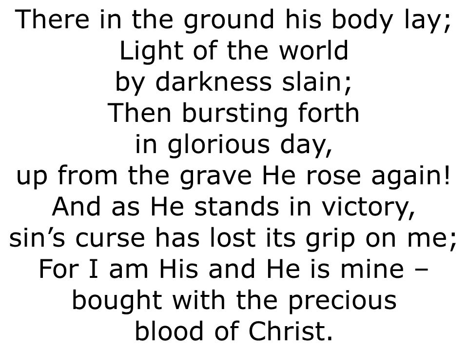 There in the ground his body lay; Light of the world by darkness slain; Then bursting forth in glorious day, up from the grave He rose again.