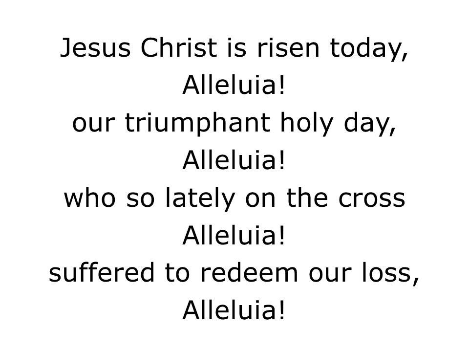 Jesus Christ is risen today, Alleluia! our triumphant holy day,
