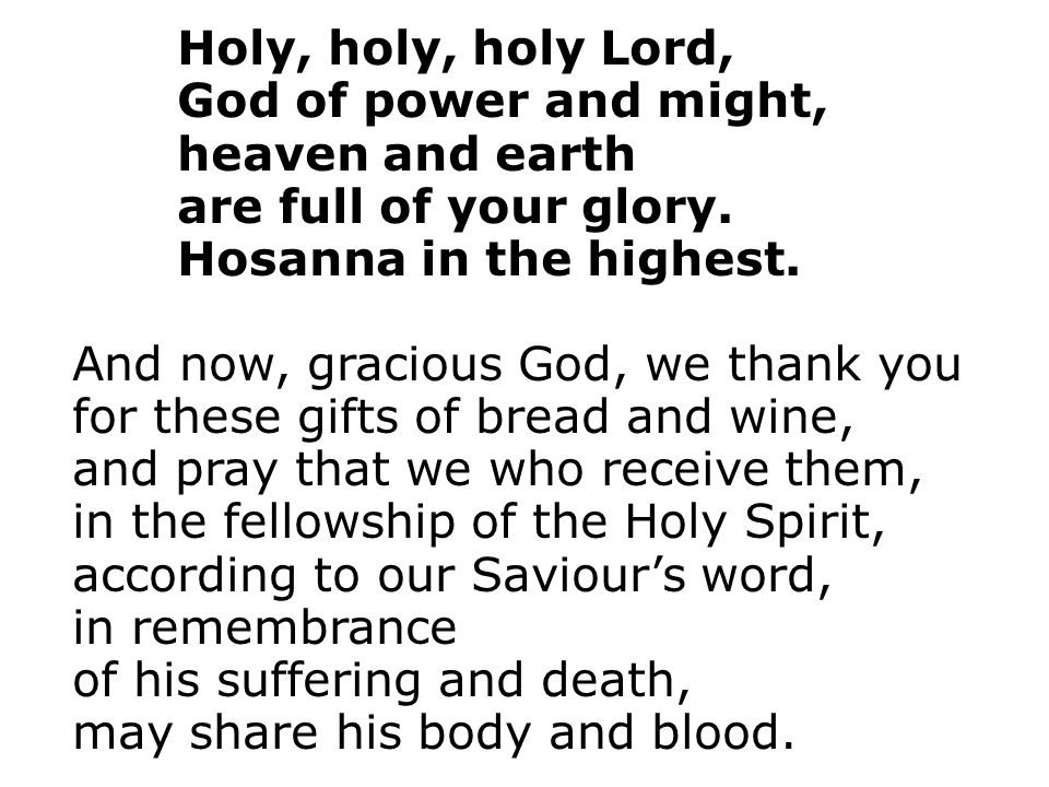 Holy, holy, holy Lord, God of power and might, heaven and earth. are full of your glory. Hosanna in the highest.