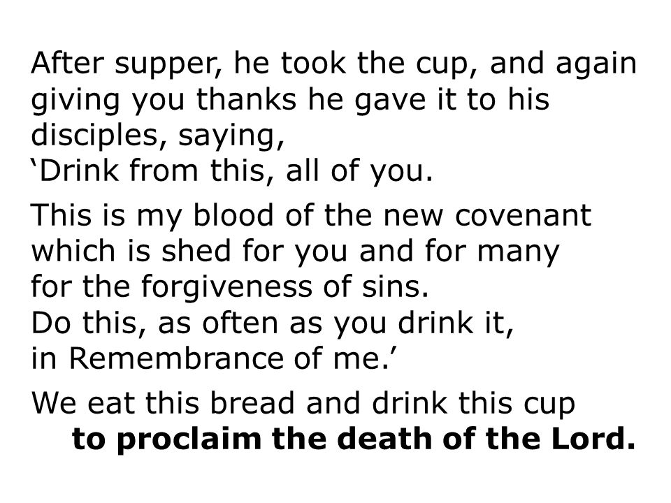 After supper, he took the cup, and again giving you thanks he gave it to his disciples, saying,