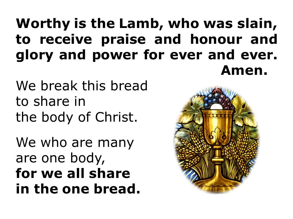 Worthy is the Lamb, who was slain, to receive praise and honour and glory and power for ever and ever.