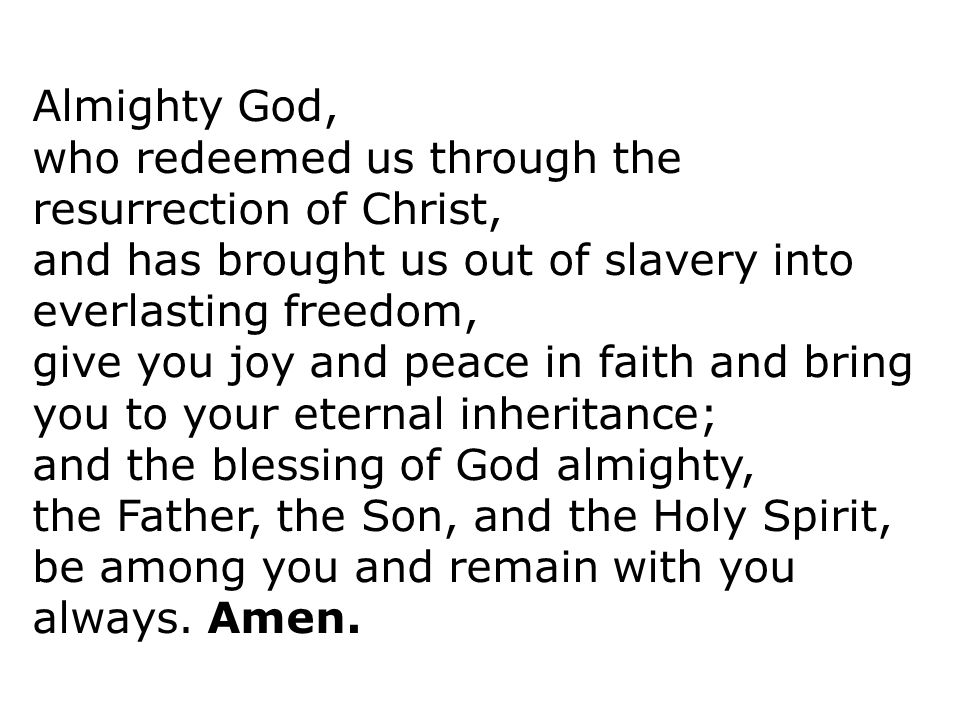 Almighty God, who redeemed us through the resurrection of Christ, and has brought us out of slavery into everlasting freedom,