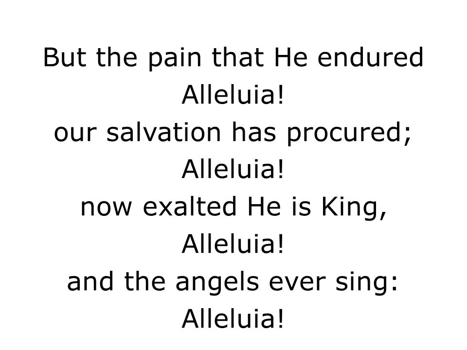 But the pain that He endured Alleluia! our salvation has procured;