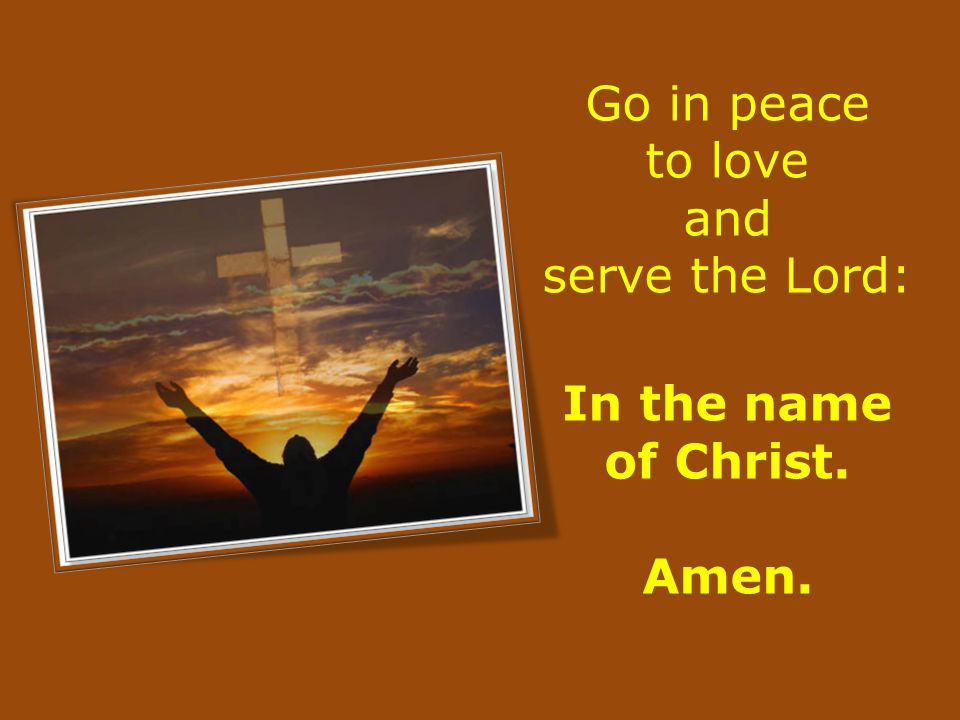 Go in peace to love and serve the Lord: In the name of Christ. Amen.