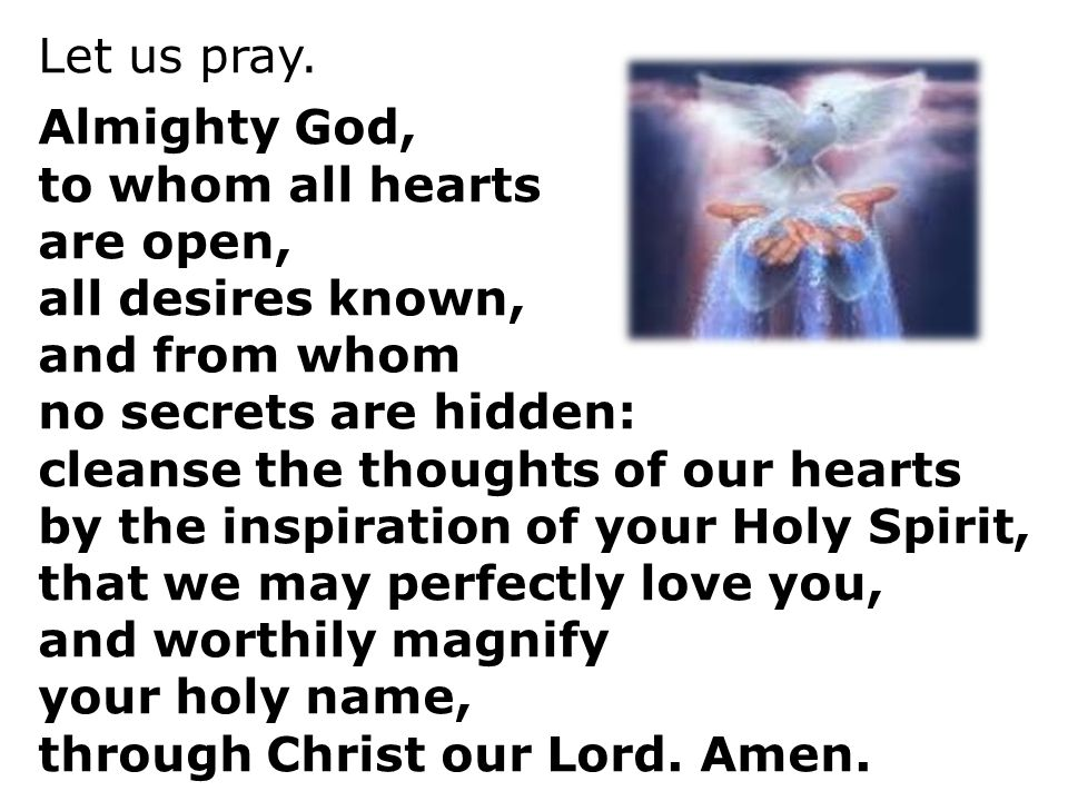 Let us pray. Almighty God, to whom all hearts. are open, all desires known, and from whom. no secrets are hidden: