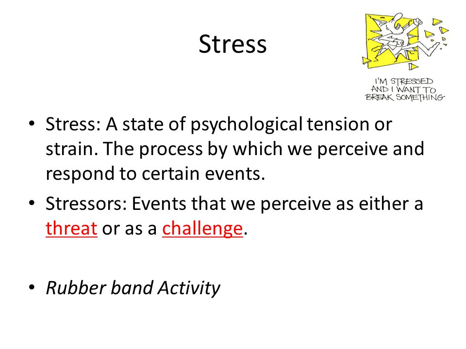 Stress Stress: A state of psychological tension or strain. The process by which we perceive and respond to certain events.