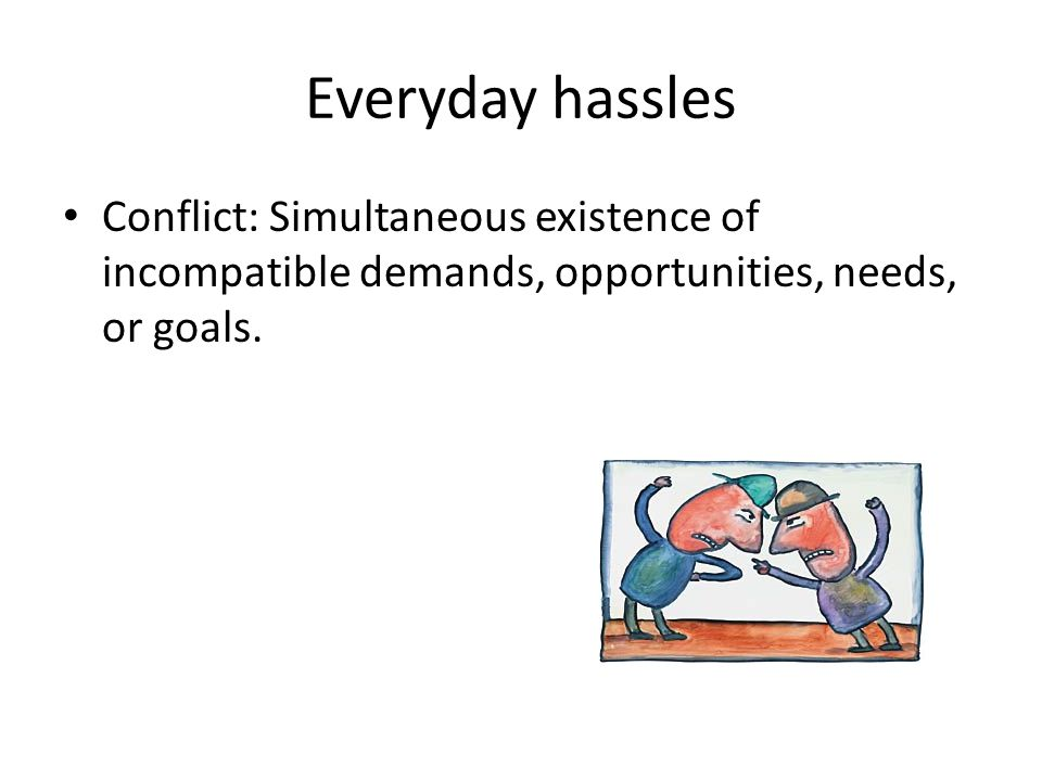 Everyday hassles Conflict: Simultaneous existence of incompatible demands, opportunities, needs, or goals.