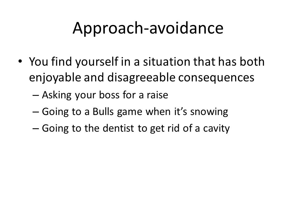 Approach-avoidance You find yourself in a situation that has both enjoyable and disagreeable consequences.