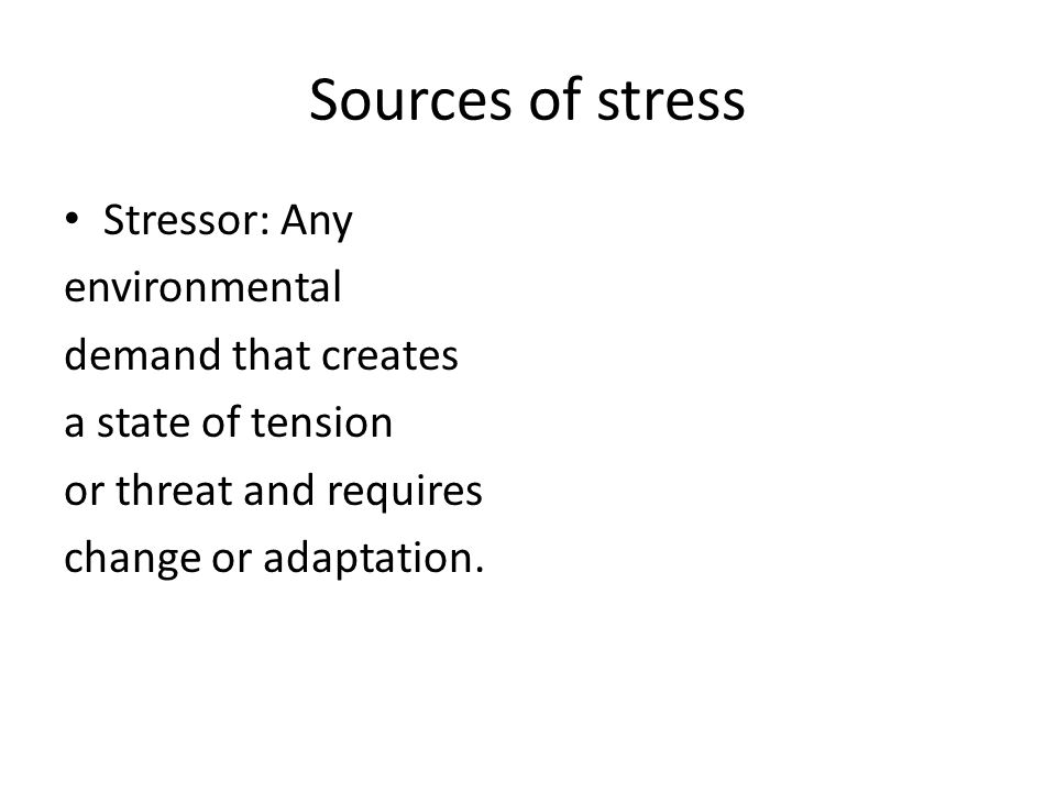 Sources of stress Stressor: Any environmental demand that creates