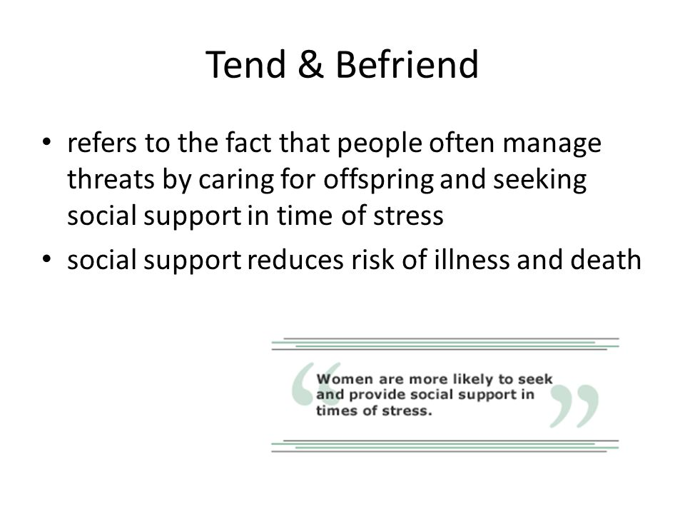 Tend & Befriend refers to the fact that people often manage threats by caring for offspring and seeking social support in time of stress.