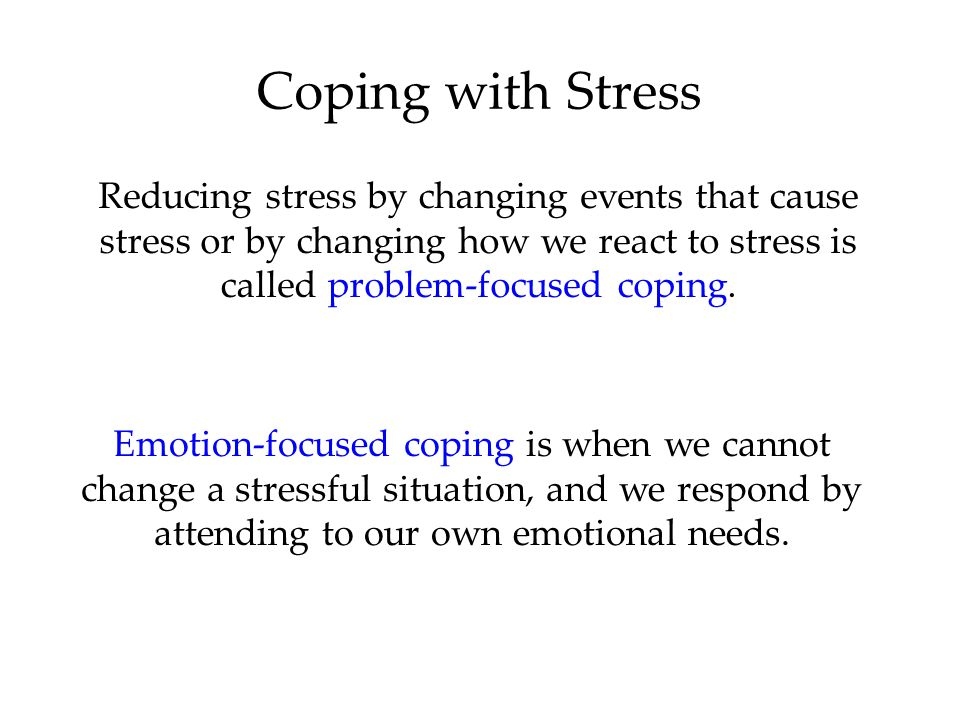 Coping with Stress Reducing stress by changing events that cause stress or by changing how we react to stress is called problem-focused coping.
