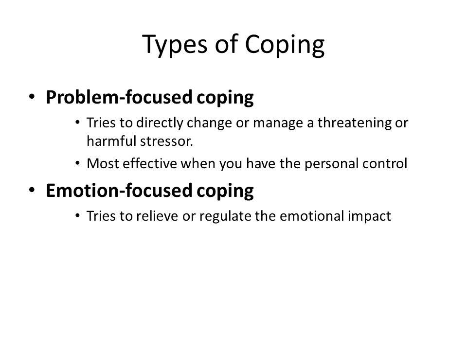 Types of Coping Problem-focused coping Emotion-focused coping