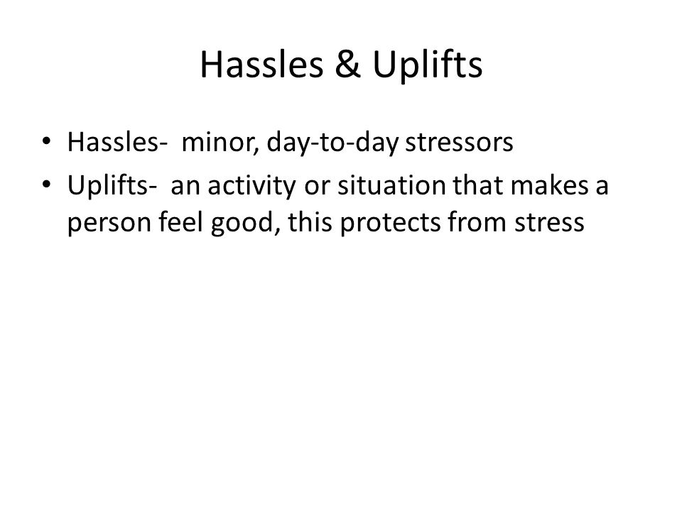 Hassles & Uplifts Hassles- minor, day-to-day stressors