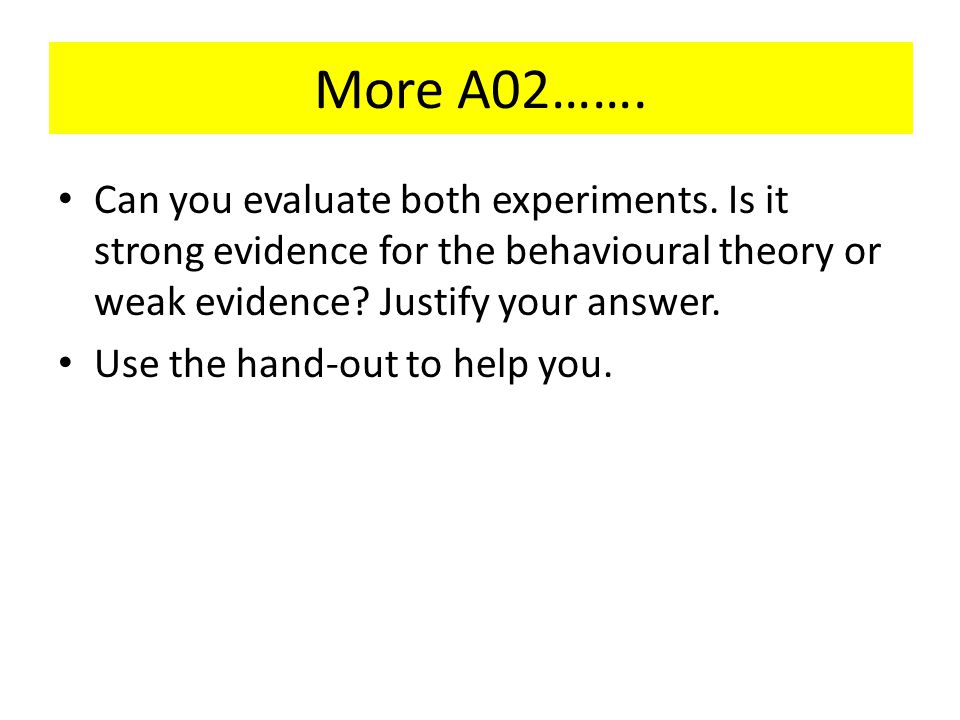 More A02……. Can you evaluate both experiments. Is it strong evidence for the behavioural theory or weak evidence Justify your answer.