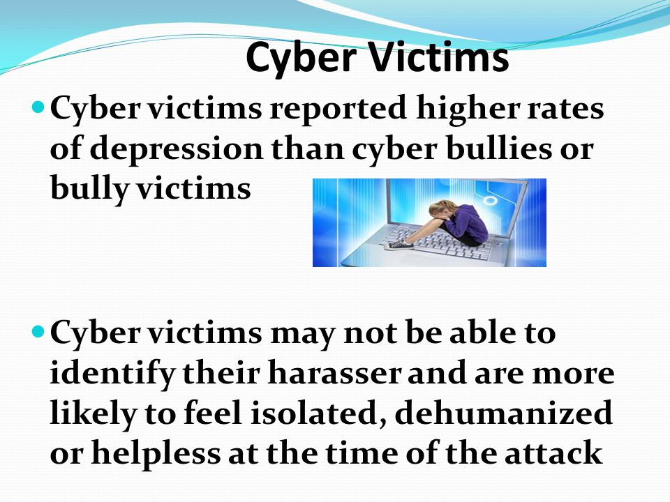 Cyber Victims Cyber victims reported higher rates of depression than cyber bullies or bully victims.