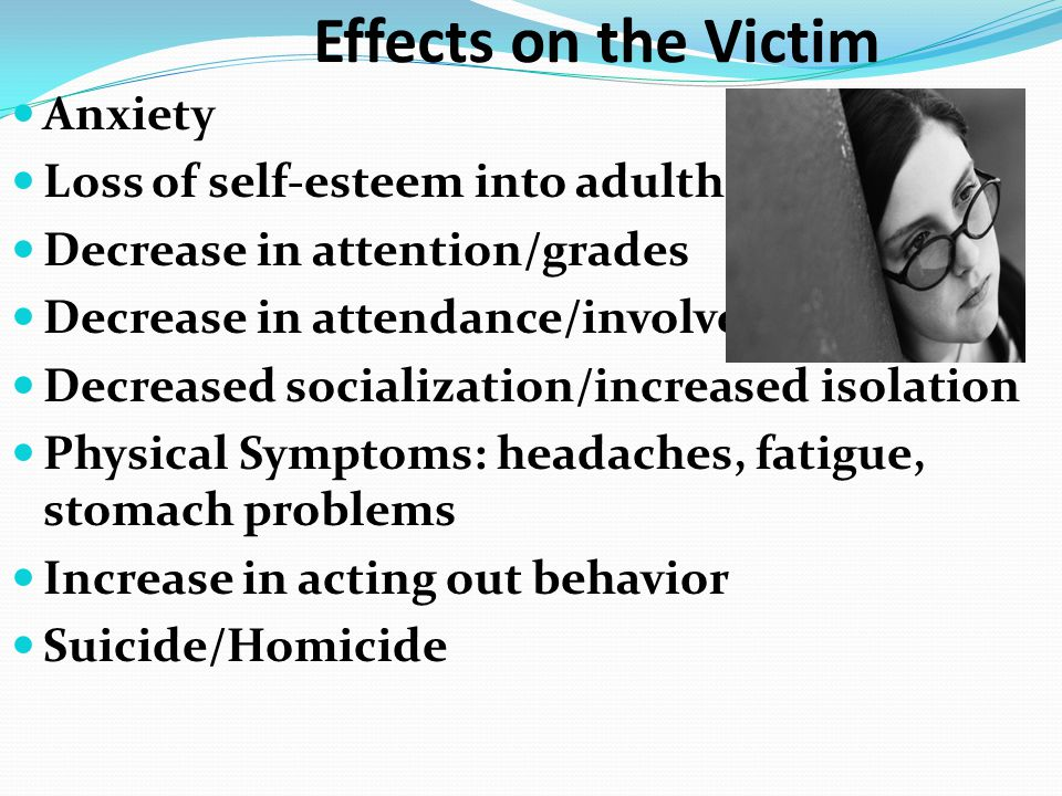 Effects on the Victim Anxiety Loss of self-esteem into adulthood