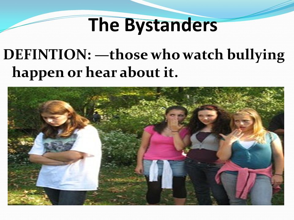 The Bystanders DEFINTION: —those who watch bullying happen or hear about it.