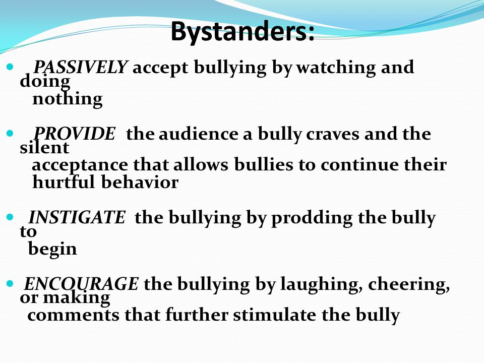 Bystanders: PASSIVELY accept bullying by watching and doing nothing