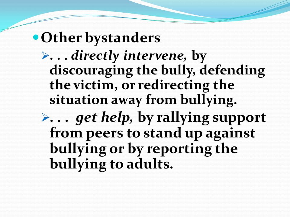 Other bystanders . . . directly intervene, by discouraging the bully, defending the victim, or redirecting the situation away from bullying.