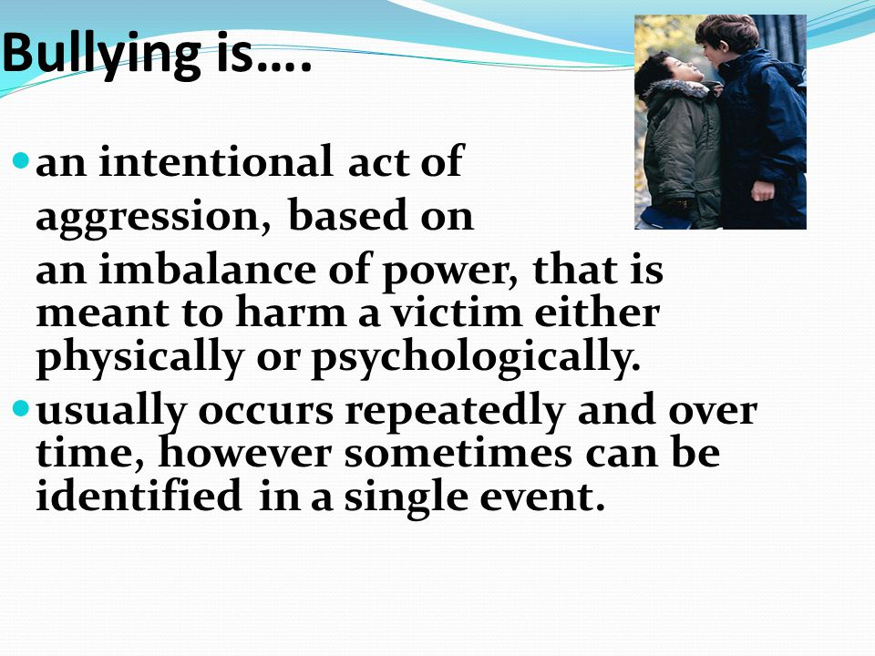 Bullying is…. an intentional act of aggression, based on