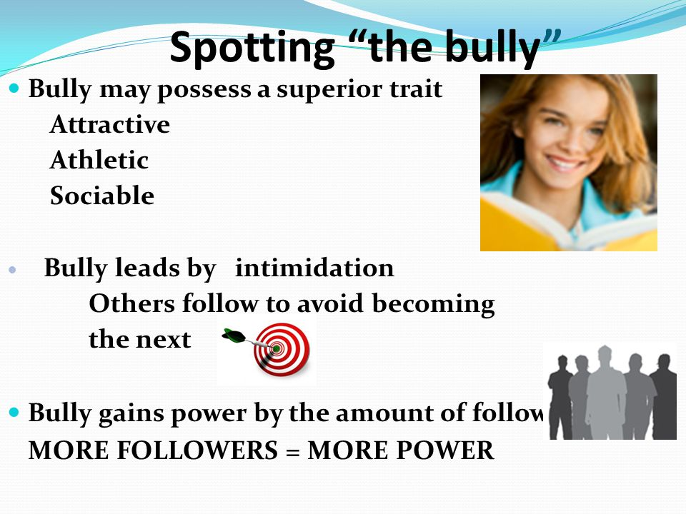 Spotting the bully Bully may possess a superior trait Attractive