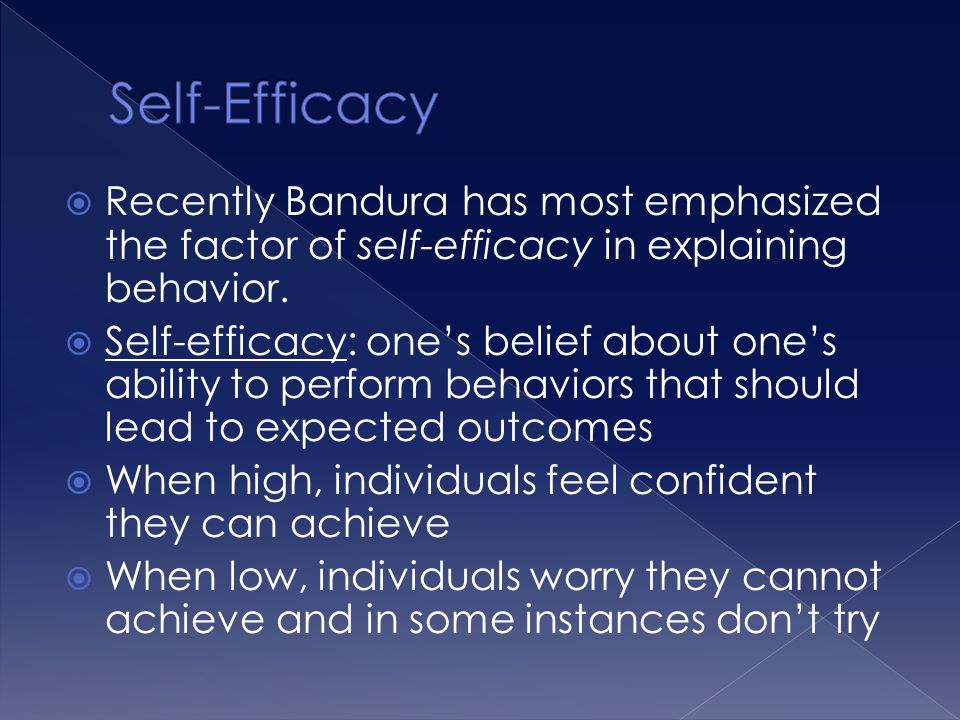 Self-Efficacy Recently Bandura has most emphasized the factor of self-efficacy in explaining behavior.