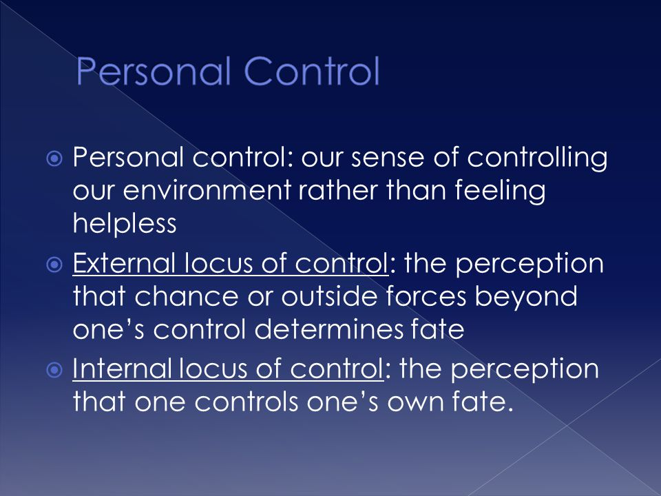 Personal Control Personal control: our sense of controlling our environment rather than feeling helpless.