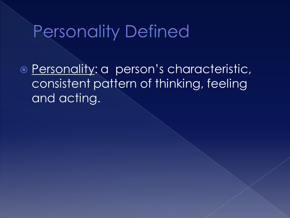 Personality Defined Personality: a person's characteristic, consistent pattern of thinking, feeling and acting.
