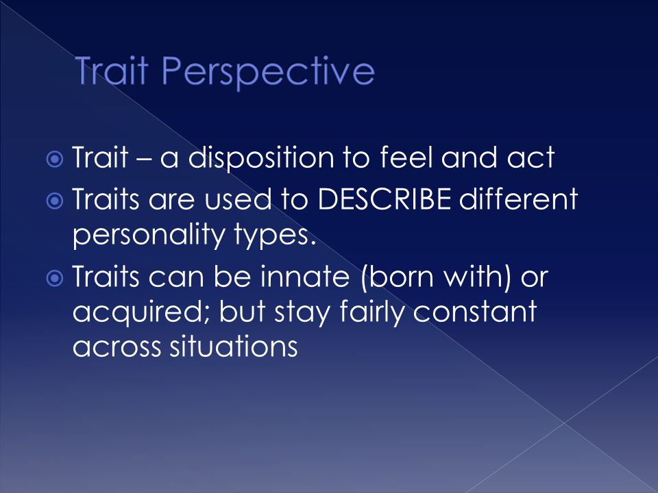 Trait Perspective Trait – a disposition to feel and act