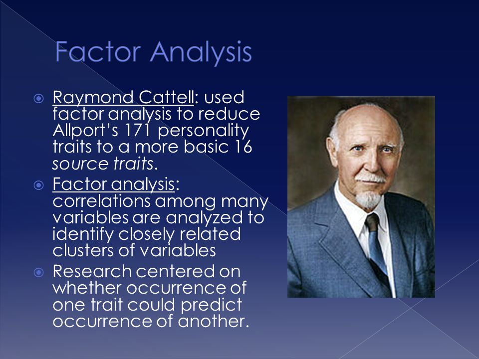 Factor Analysis Raymond Cattell: used factor analysis to reduce Allport's 171 personality traits to a more basic 16 source traits.
