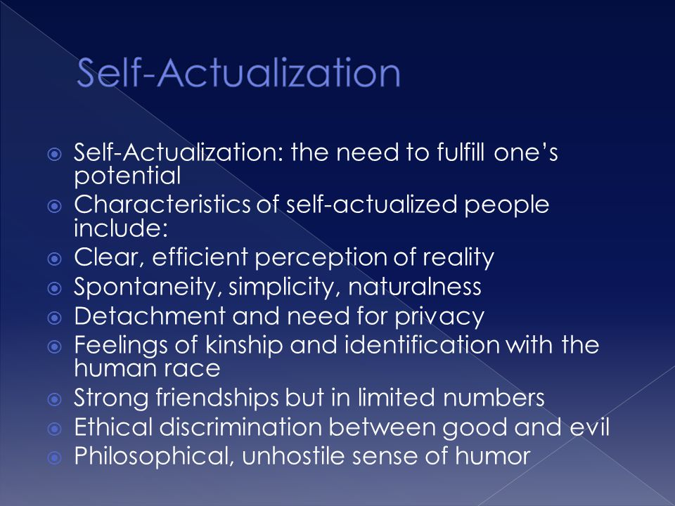 Self-Actualization Self-Actualization: the need to fulfill one's potential. Characteristics of self-actualized people include: