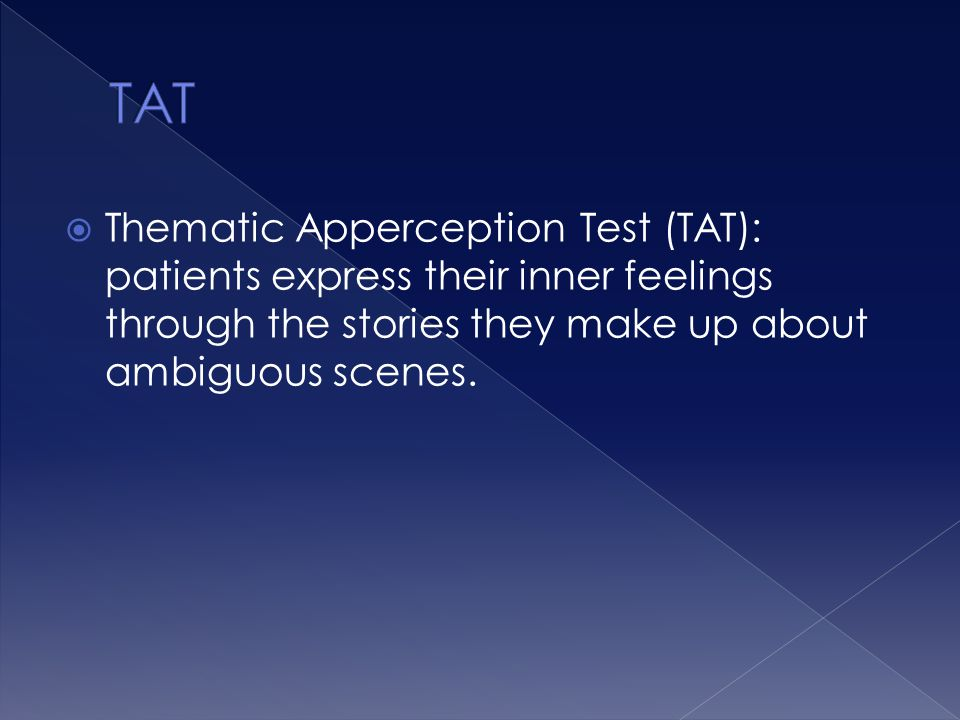 TAT Thematic Apperception Test (TAT): patients express their inner feelings through the stories they make up about ambiguous scenes.