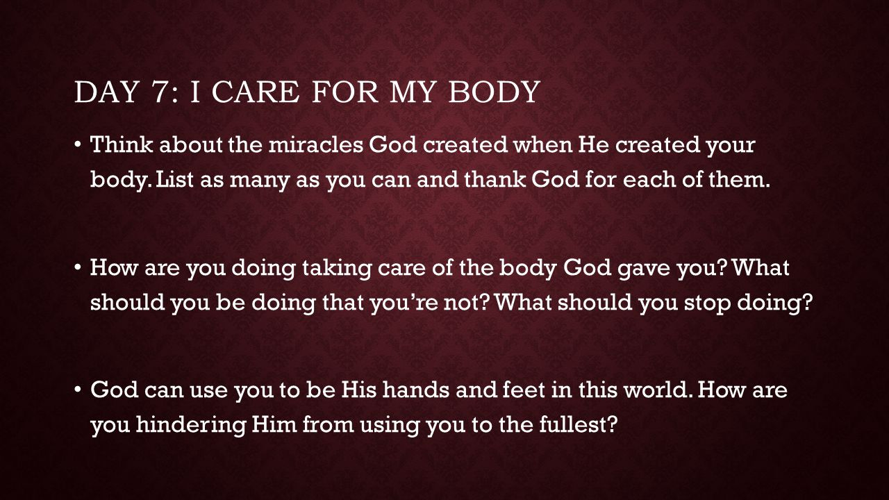 Day 7: I care for my body Think about the miracles God created when He created your body. List as many as you can and thank God for each of them.