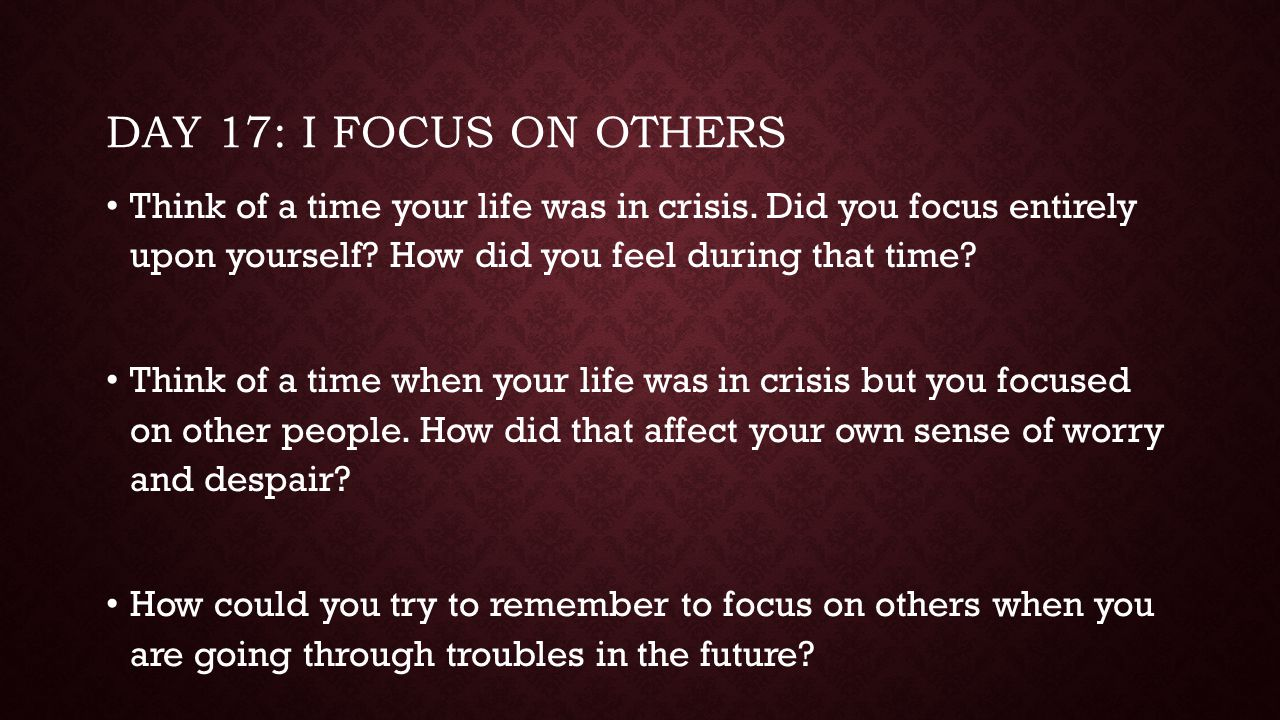 Day 17: I focus on others Think of a time your life was in crisis. Did you focus entirely upon yourself How did you feel during that time