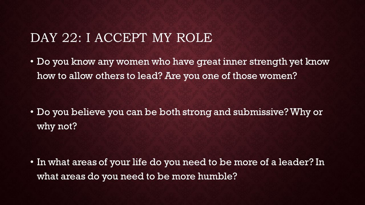 Day 22: I accept my role Do you know any women who have great inner strength yet know how to allow others to lead Are you one of those women