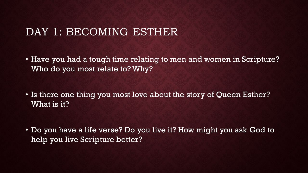 DAY 1: Becoming Esther Have you had a tough time relating to men and women in Scripture Who do you most relate to Why