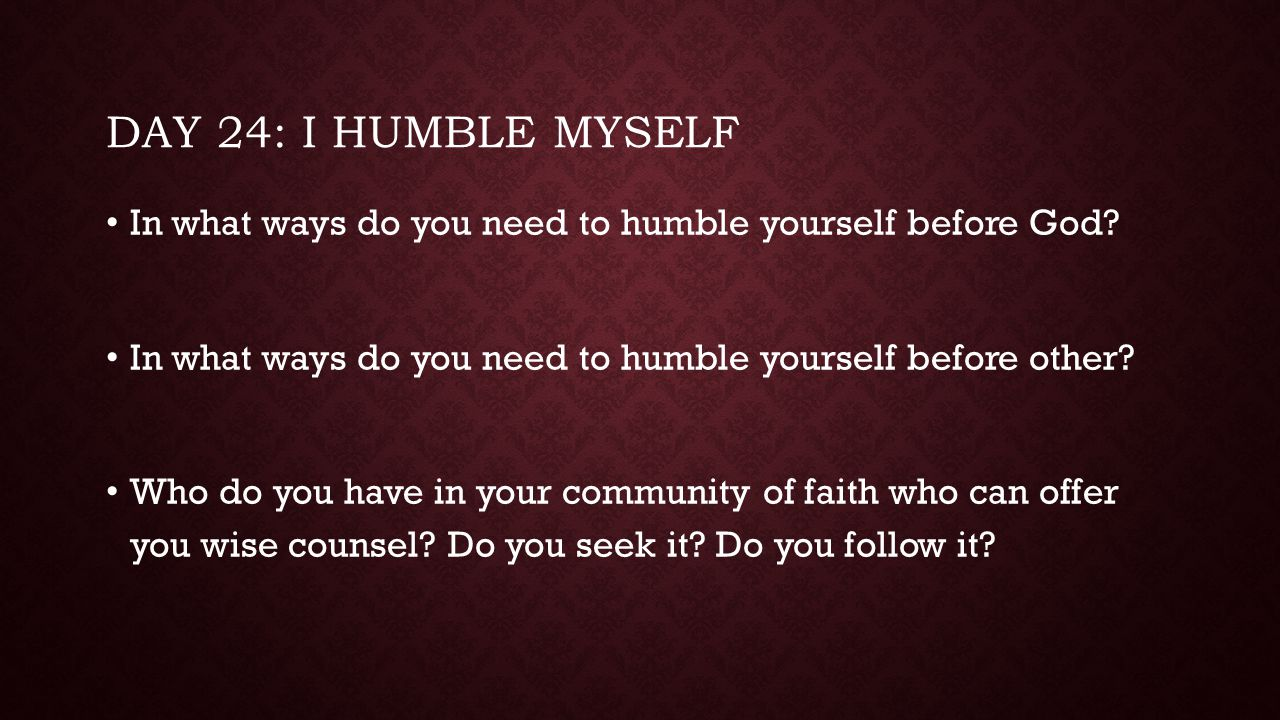 Day 24: I humble myself In what ways do you need to humble yourself before God In what ways do you need to humble yourself before other
