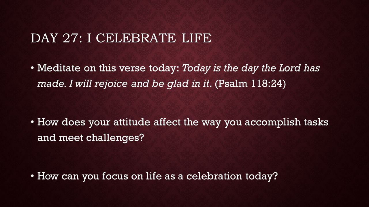 Day 27: I celebrate life Meditate on this verse today: Today is the day the Lord has made. I will rejoice and be glad in it. (Psalm 118:24)