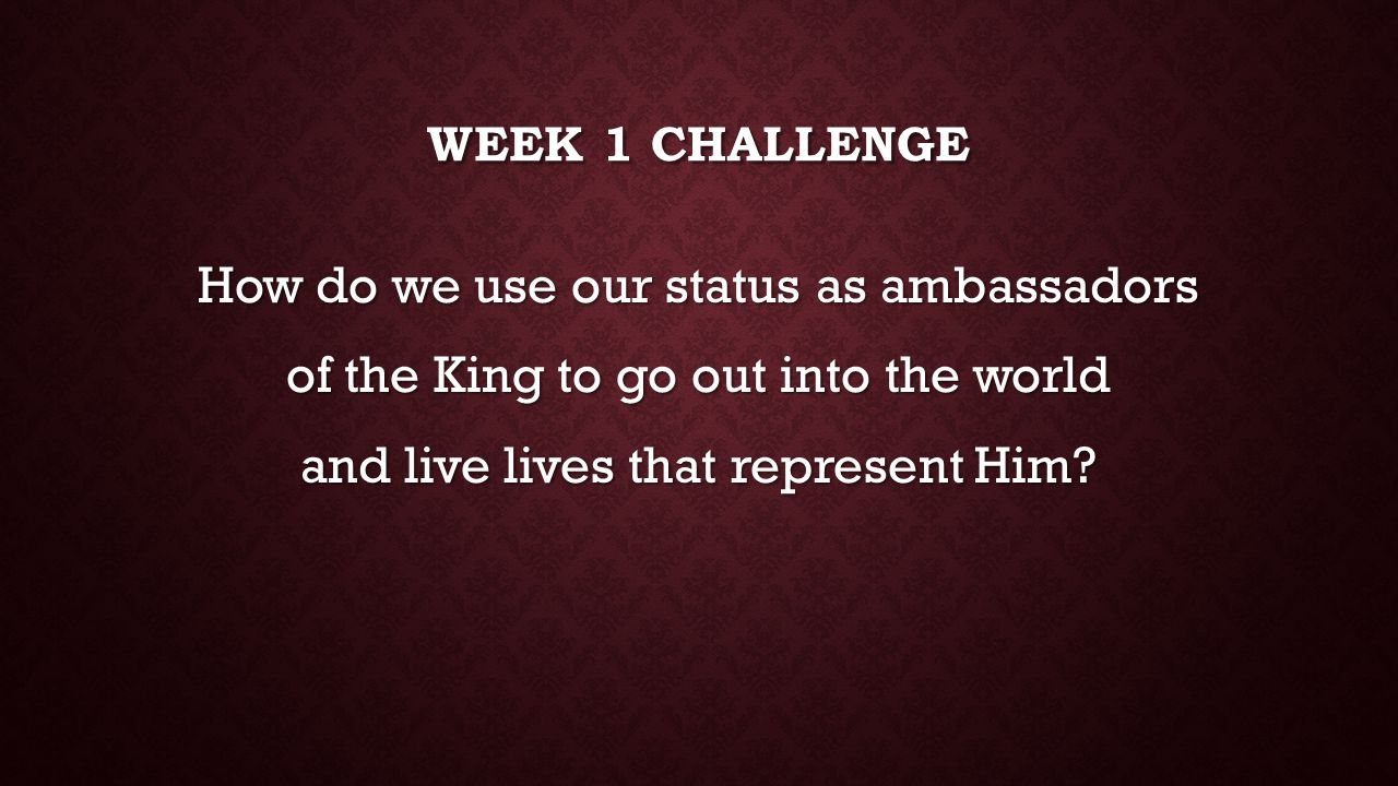 Week 1 challenge How do we use our status as ambassadors of the King to go out into the world and live lives that represent Him.