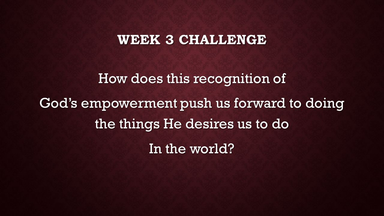Week 3 challenge How does this recognition of God's empowerment push us forward to doing the things He desires us to do In the world.