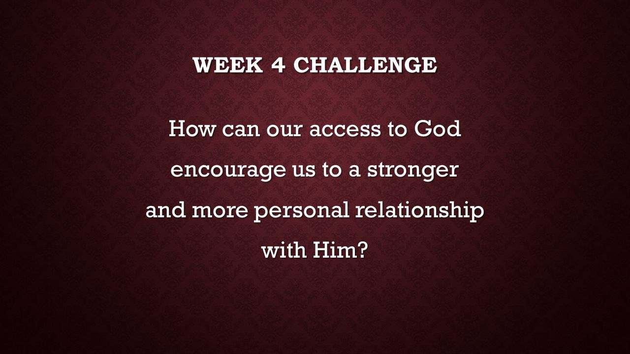 Week 4 challenge How can our access to God encourage us to a stronger and more personal relationship with Him.